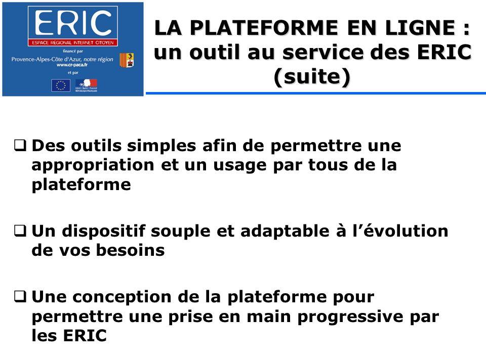 Des outils simples afin de permettre une appropriation et un usage par tous de la plateforme Un dispositif souple et adaptable à lévolution de vos besoins Une conception de la plateforme pour permettre une prise en main progressive par les ERIC LA PLATEFORME EN LIGNE : un outil au service des ERIC (suite)