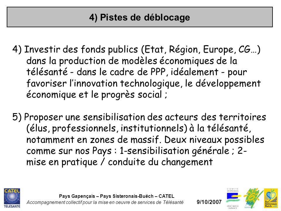 4) Pistes de déblocage Pays Gapençais – Pays Sisteronais-Buëch – CATEL Accompagnement collectif pour la mise en oeuvre de services de Télésanté 9/10/2007 4) Investir des fonds publics (Etat, Région, Europe, CG…) dans la production de modèles économiques de la télésanté - dans le cadre de PPP, idéalement - pour favoriser linnovation technologique, le développement économique et le progrès social ; 5) Proposer une sensibilisation des acteurs des territoires (élus, professionnels, institutionnels) à la télésanté, notamment en zones de massif.
