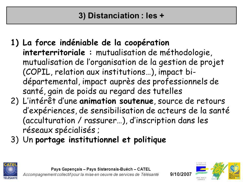 3) Distanciation : les + Pays Gapençais – Pays Sisteronais-Buëch – CATEL Accompagnement collectif pour la mise en oeuvre de services de Télésanté 9/10/2007 1)La force indéniable de la coopération interterritoriale : mutualisation de méthodologie, mutualisation de lorganisation de la gestion de projet (COPIL, relation aux institutions…), impact bi- départemental, impact auprès des professionnels de santé, gain de poids au regard des tutelles 2)Lintérêt dune animation soutenue, source de retours dexpériences, de sensibilisation de acteurs de la santé (acculturation / rassurer…), dinscription dans les réseaux spécialisés ; 3)Un portage institutionnel et politique