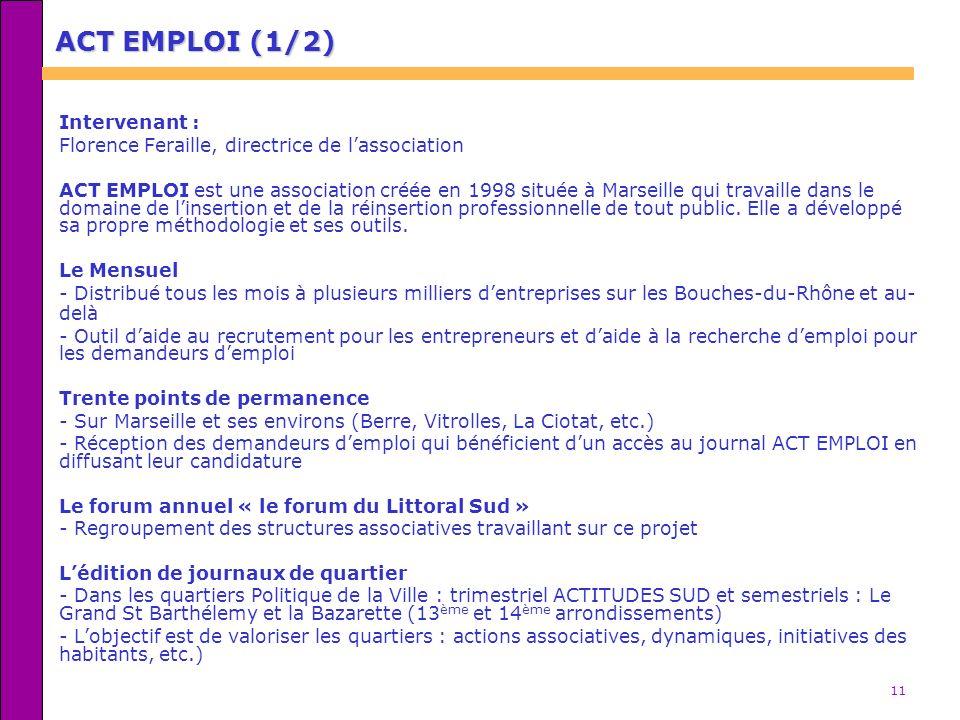 11 ACT EMPLOI (1/2) Intervenant : Florence Feraille, directrice de lassociation ACT EMPLOI est une association créée en 1998 située à Marseille qui tr