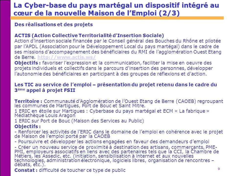 9 La Cyber-base du pays martégal un dispositif intégré au cœur de la nouvelle Maison de lEmploi (2/3) Des réalisations et des projets ACTIS (Action Co