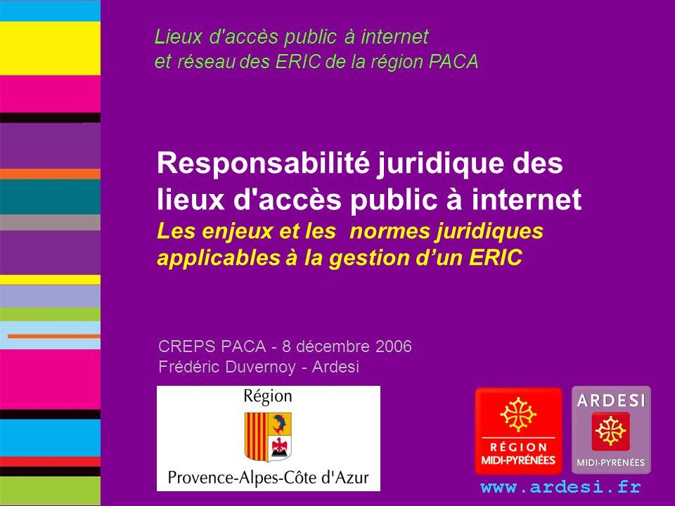 www.ardesi.fr Responsabilité juridique des lieux d'accès public à internet Les enjeux et les normes juridiques applicables à la gestion dun ERIC CREPS