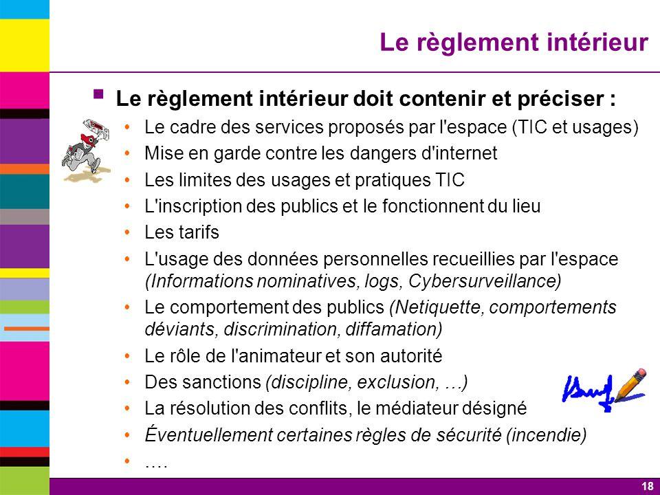 18 Le règlement intérieur Le règlement intérieur doit contenir et préciser : Le cadre des services proposés par l'espace (TIC et usages) Mise en garde