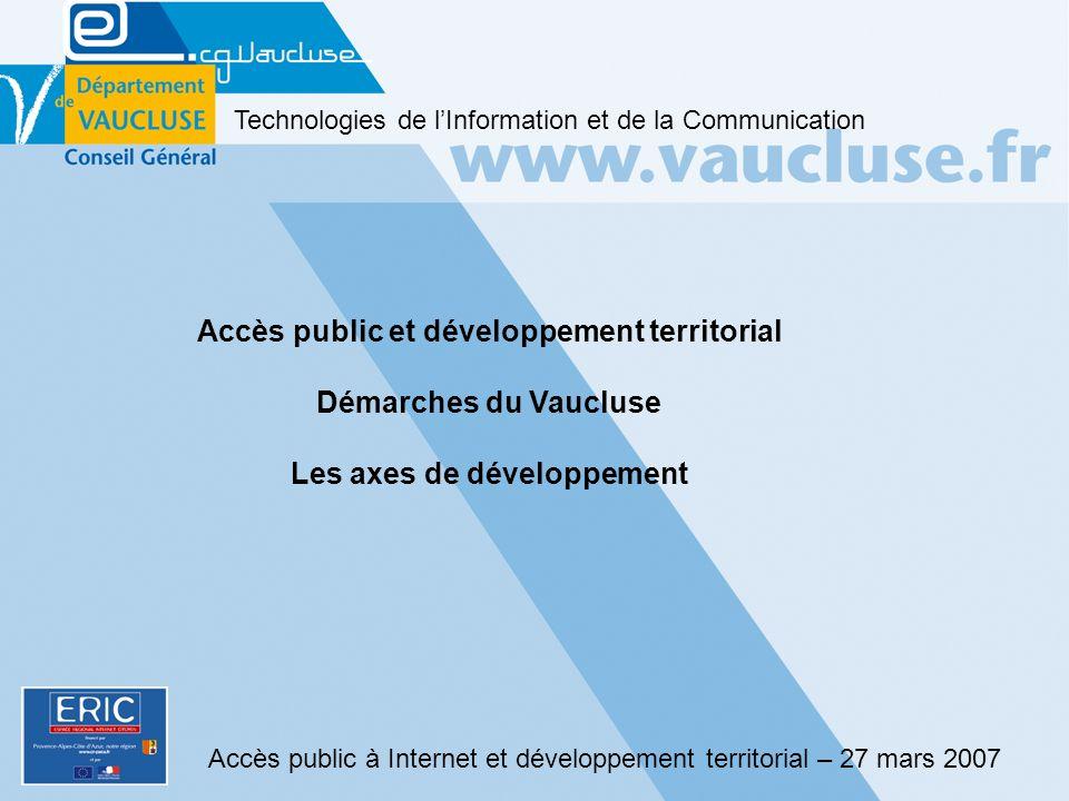 Accès public à Internet et développement territorial – 27 mars 2007 Technologies de lInformation et de la Communication Accès public et développement territorial Démarches du Vaucluse Les axes de développement
