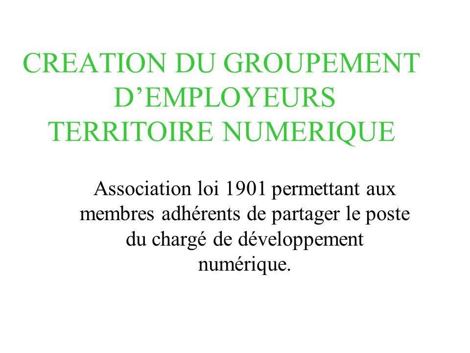 CREATION DU GROUPEMENT DEMPLOYEURS TERRITOIRE NUMERIQUE Association loi 1901 permettant aux membres adhérents de partager le poste du chargé de développement numérique.