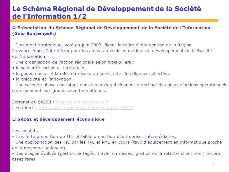 5 Le Schéma Régional de Développement de la Société de lInformation 1/2 Présentation du Schéma Régional de Développement de la Société de lInformation (Gino Bontempelli) - Document stratégique, voté en juin 2007, fixant le cadre dintervention de la Région Provence-Alpes-Côte dAzur pour les années à venir en matière de développement de la Société de lInformation, - Une organisation de laction régionale selon trois piliers : la solidarité sociale et territoriale, la gouvernance et la mise en réseau au service de lintelligence collective, la créativité et linnovation.