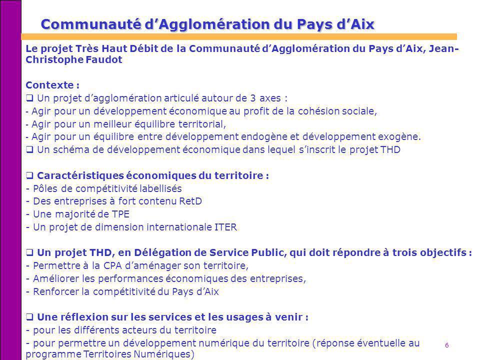 6 Communauté dAgglomération du Pays dAix Le projet Très Haut Débit de la Communauté dAgglomération du Pays dAix, Jean- Christophe Faudot Contexte : Un
