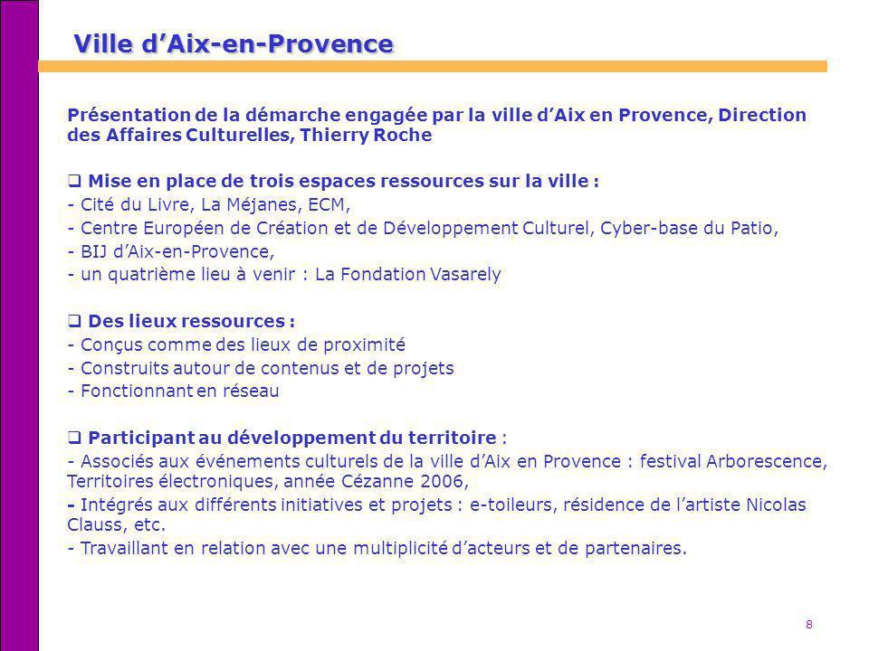 8 Ville dAix-en-Provence Présentation de la démarche engagée par la ville dAix en Provence, Direction des Affaires Culturelles, Thierry Roche Mise en