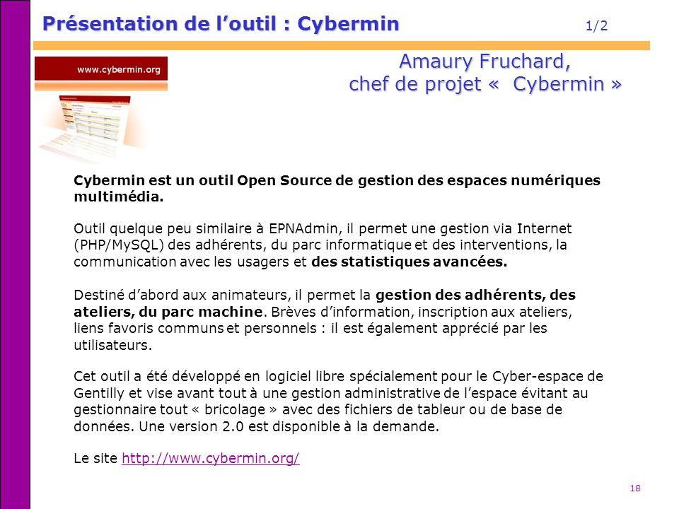 18 Présentation de loutil : Cybermin Présentation de loutil : Cybermin 1/2 Amaury Fruchard, chef de projet « Cybermin » Cybermin est un outil Open Sou