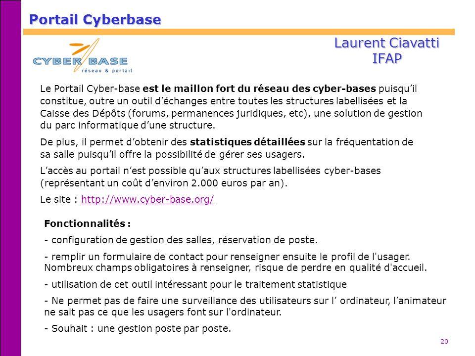 20 Portail Cyberbase Laurent Ciavatti IFAP Le Portail Cyber-base est le maillon fort du réseau des cyber-bases puisquil constitue, outre un outil déch