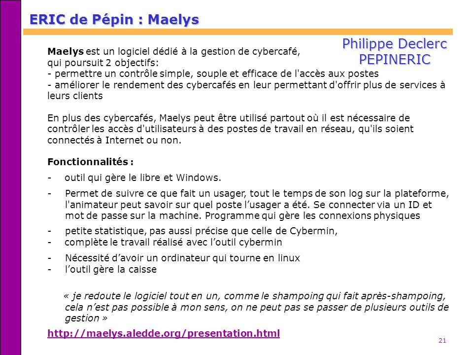 21 ERIC de Pépin : Maelys Maelys est un logiciel dédié à la gestion de cybercafé, qui poursuit 2 objectifs: - permettre un contrôle simple, souple et