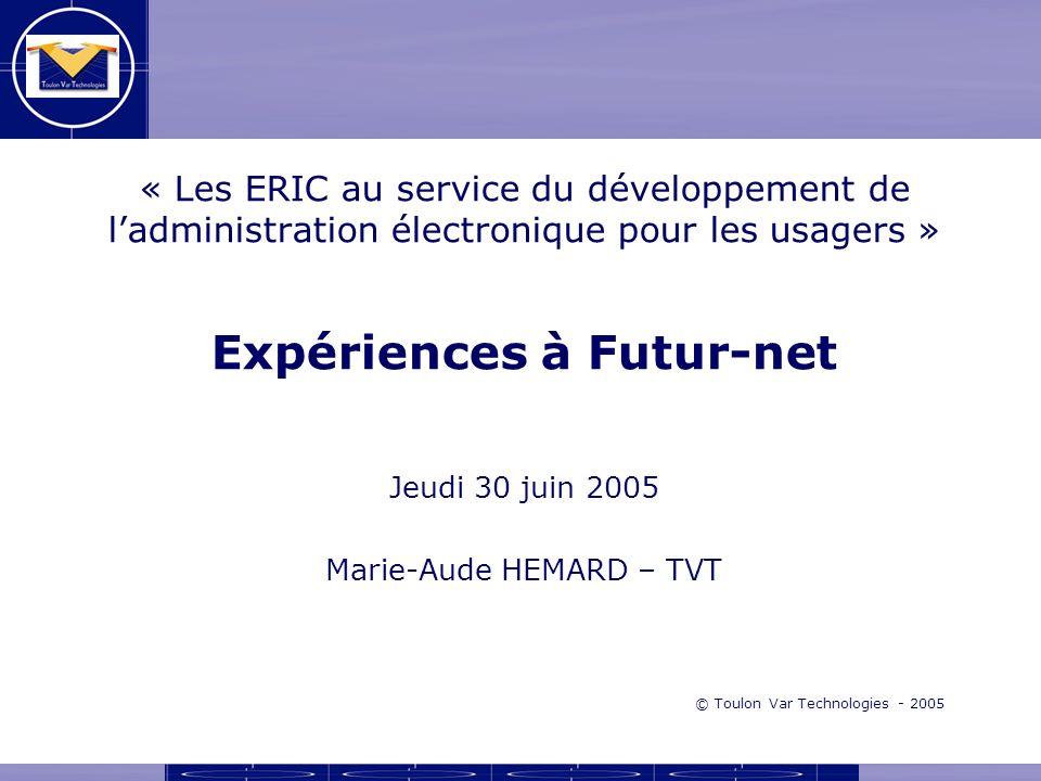 « Les ERIC au service du développement de ladministration électronique pour les usagers » Expériences à Futur-net Jeudi 30 juin 2005 Marie-Aude HEMARD – TVT © Toulon Var Technologies - 2005
