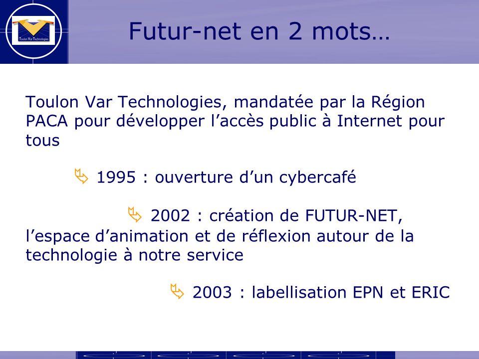 Futur-net en 2 mots… Toulon Var Technologies, mandatée par la Région PACA pour développer laccès public à Internet pour tous 1995 : ouverture dun cybercafé 2002 : création de FUTUR-NET, lespace danimation et de réflexion autour de la technologie à notre service 2003 : labellisation EPN et ERIC