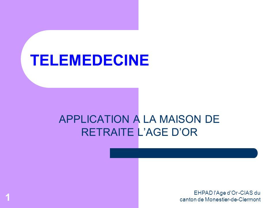 EHPAD l'Age d'Or -CIAS du canton de Monestier-de-Clermont 1 TELEMEDECINE APPLICATION A LA MAISON DE RETRAITE LAGE DOR