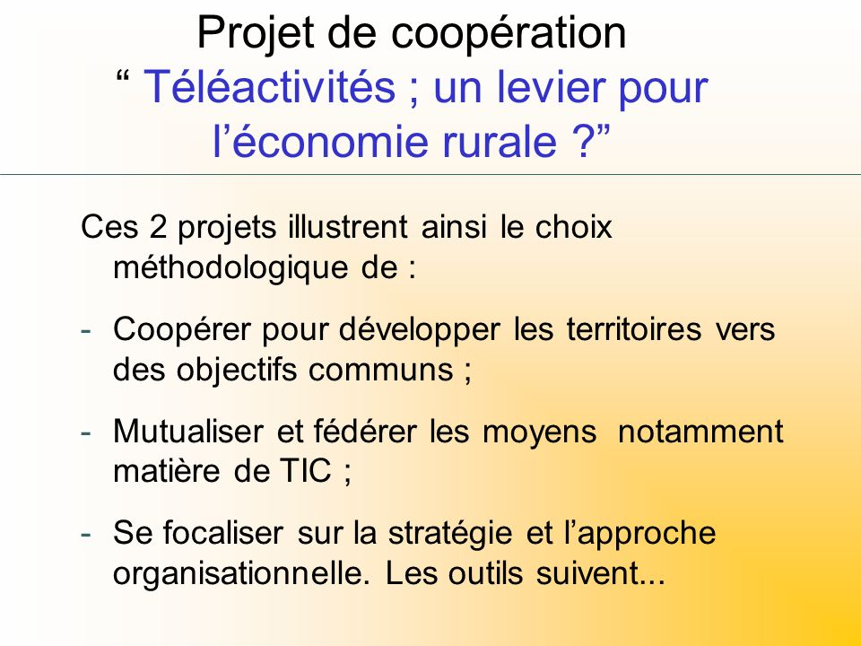 Projet de coopération Téléactivités ; un levier pour léconomie rurale ? Ces 2 projets illustrent ainsi le choix méthodologique de : -Coopérer pour dév