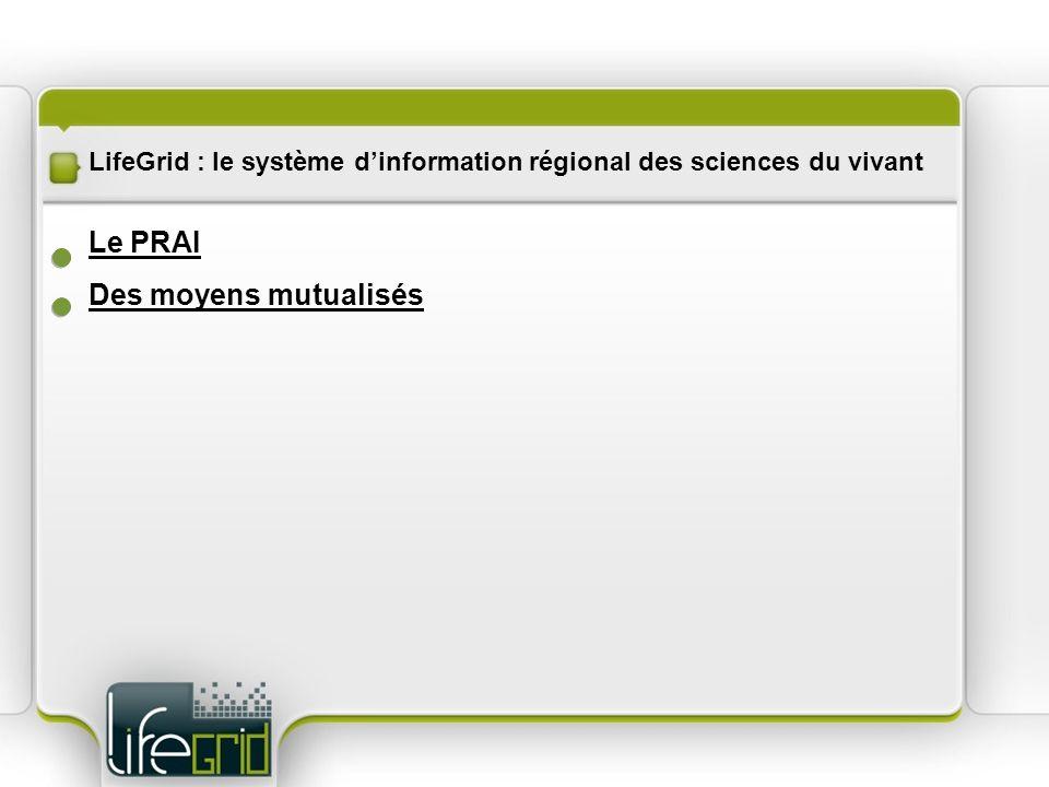 LifeGrid : le système dinformation régional des sciences du vivant Des moyens mutualisés Le PRAI