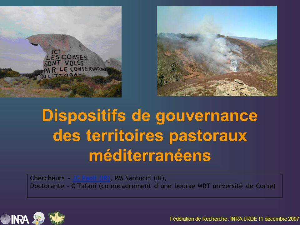 Fédération de Recherche : INRA LRDE 11 décembre 2007 Dispositifs de gouvernance des territoires pastoraux méditerranéens Chercheurs - JC Paoli (IR), PM Santucci (IR), Doctorante - C Tafani (co encadrement dune bourse MRT université de Corse)