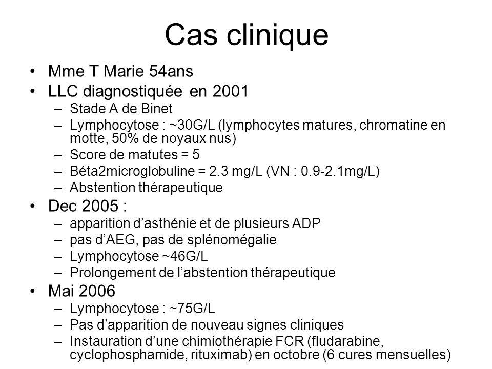 Cas clinique Mme T Marie 54ans LLC diagnostiquée en 2001 –Stade A de Binet –Lymphocytose : ~30G/L (lymphocytes matures, chromatine en motte, 50% de no