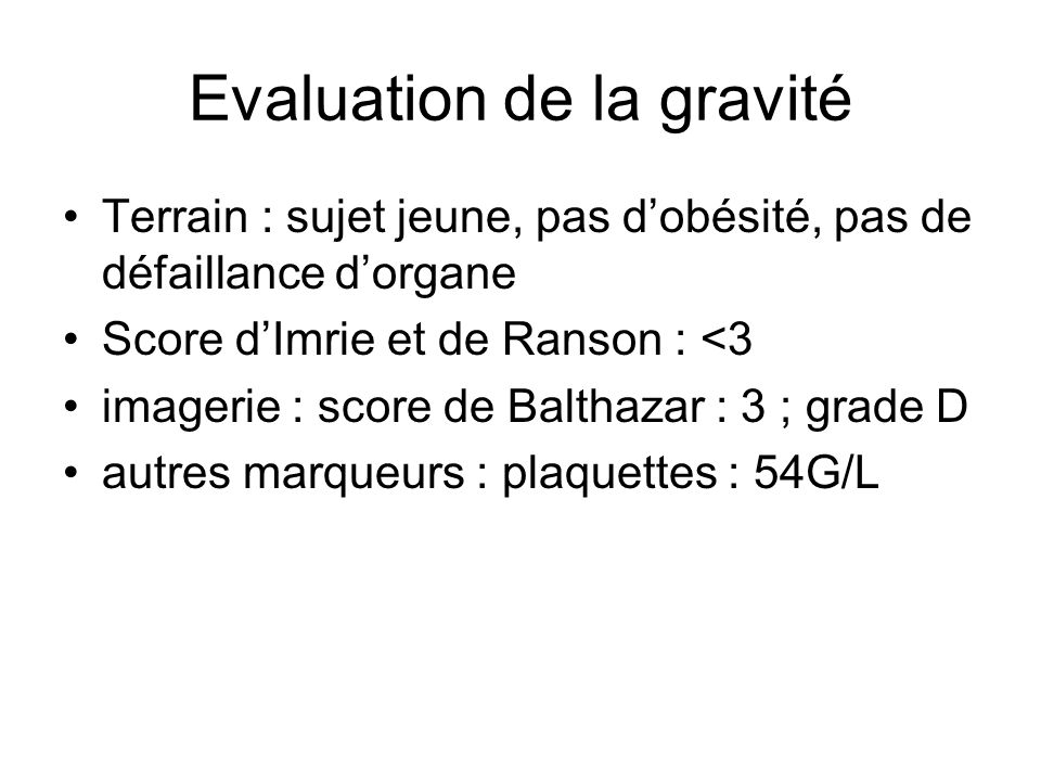 Evaluation de la gravité Terrain : sujet jeune, pas dobésité, pas de défaillance dorgane Score dImrie et de Ranson : <3 imagerie : score de Balthazar : 3 ; grade D autres marqueurs : plaquettes : 54G/L