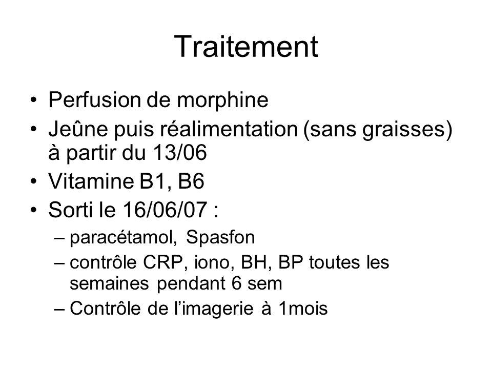 Traitement Perfusion de morphine Jeûne puis réalimentation (sans graisses) à partir du 13/06 Vitamine B1, B6 Sorti le 16/06/07 : –paracétamol, Spasfon –contrôle CRP, iono, BH, BP toutes les semaines pendant 6 sem –Contrôle de limagerie à 1mois