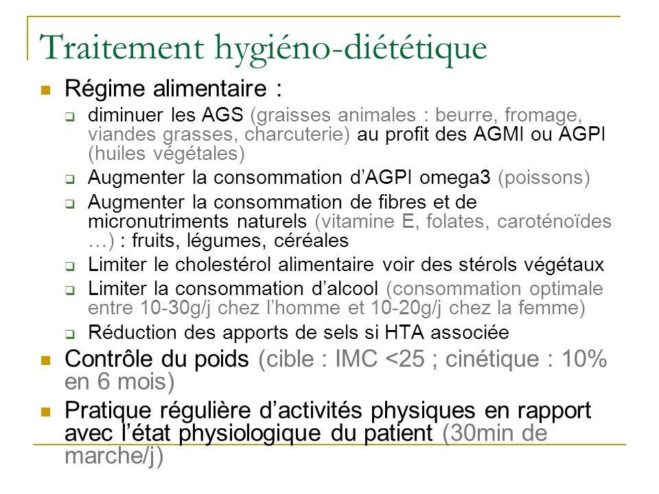 Traitement hygiéno-diététique Régime alimentaire : diminuer les AGS (graisses animales : beurre, fromage, viandes grasses, charcuterie) au profit des