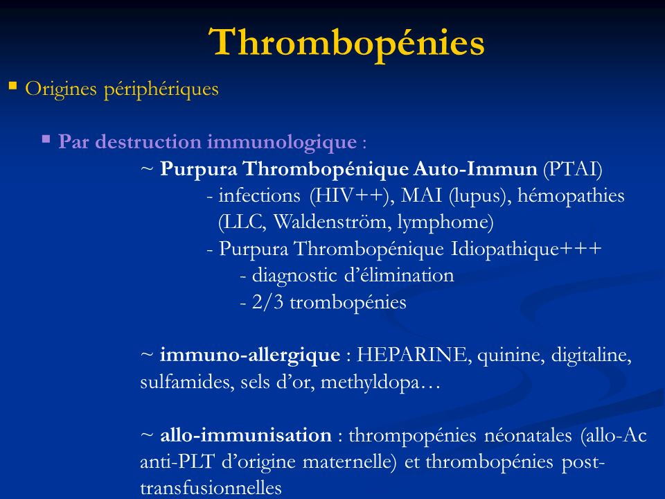 Origines périphériques Par destruction immunologique : ~ Purpura Thrombopénique Auto-Immun (PTAI) - infections (HIV++), MAI (lupus), hémopathies (LLC, Waldenström, lymphome) - Purpura Thrombopénique Idiopathique+++ - diagnostic délimination - 2/3 trombopénies ~ immuno-allergique : HEPARINE, quinine, digitaline, sulfamides, sels dor, methyldopa… ~ allo-immunisation : thrompopénies néonatales (allo-Ac anti-PLT dorigine maternelle) et thrombopénies post- transfusionnelles Thrombopénies