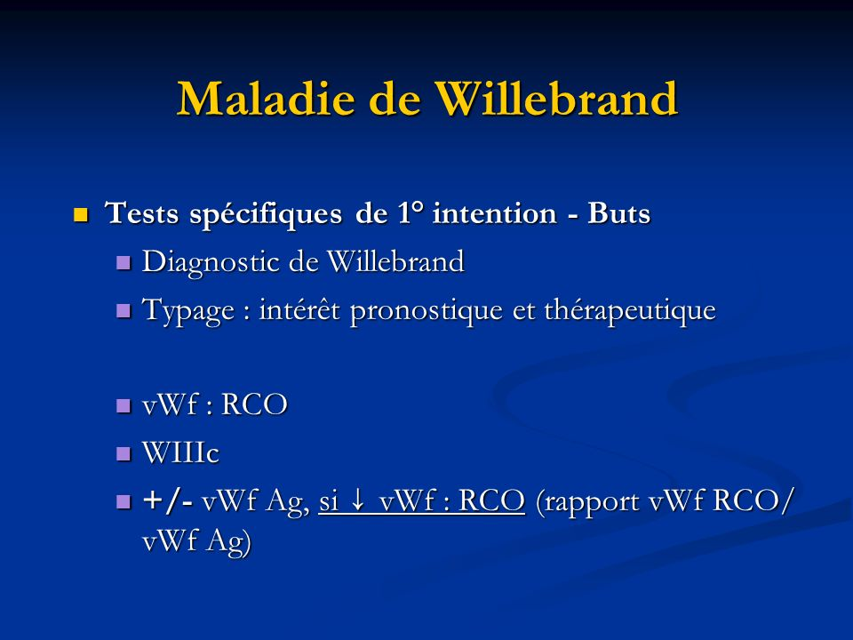 Maladie de Willebrand Tests spécifiques de 1° intention - Buts Tests spécifiques de 1° intention - Buts Diagnostic de Willebrand Diagnostic de Willebrand Typage : intérêt pronostique et thérapeutique Typage : intérêt pronostique et thérapeutique vWf : RCO vWf : RCO WIIIc WIIIc +/- vWf Ag, si vWf : RCO (rapport vWf RCO/ vWf Ag) +/- vWf Ag, si vWf : RCO (rapport vWf RCO/ vWf Ag)