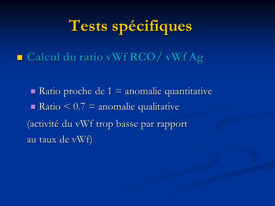 Tests spécifiques Calcul du ratio vWf RCO/ vWf Ag Calcul du ratio vWf RCO/ vWf Ag Ratio proche de 1 = anomalie quantitative Ratio proche de 1 = anomalie quantitative Ratio < 0.7 = anomalie qualitative Ratio < 0.7 = anomalie qualitative (activité du vWf trop basse par rapport au taux de vWf)