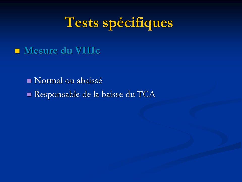 Tests spécifiques Mesure du VIIIc Mesure du VIIIc Normal ou abaissé Normal ou abaissé Responsable de la baisse du TCA Responsable de la baisse du TCA
