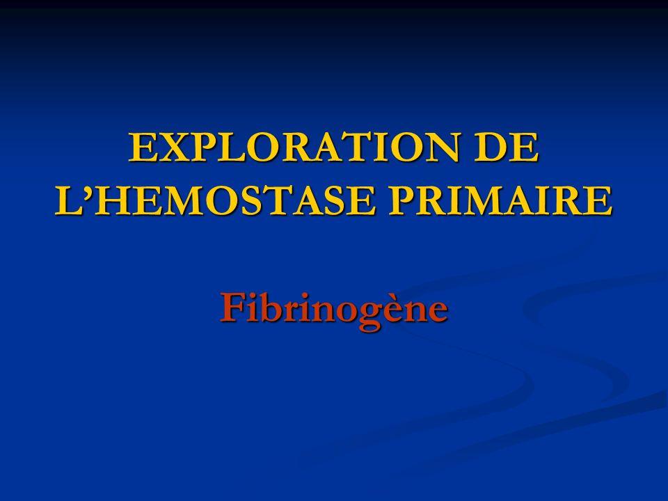 EXPLORATION DE LHEMOSTASE PRIMAIRE Fibrinogène