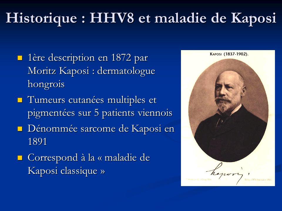 Historique : HHV8 et maladie de Kaposi 1ère description en 1872 par Moritz Kaposi : dermatologue hongrois 1ère description en 1872 par Moritz Kaposi :