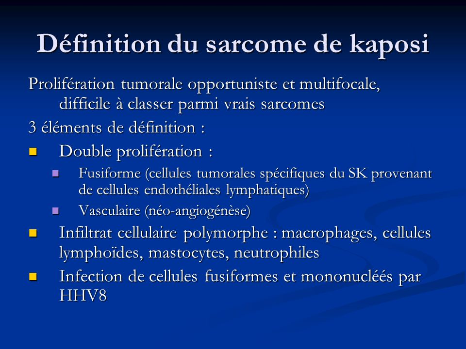 Définition du sarcome de kaposi Prolifération tumorale opportuniste et multifocale, difficile à classer parmi vrais sarcomes 3 éléments de définition