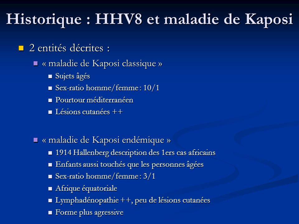 Historique : HHV8 et maladie de Kaposi Plus récemment : observation de maladie de Kaposi chez Plus récemment : observation de maladie de Kaposi chez Patients greffés avec traitement IS = MK iatrogénique Patients greffés avec traitement IS = MK iatrogénique Patients VIH : formes très sévères = MK épidémique Patients VIH : formes très sévères = MK épidémique Suspicion dune origine génétique ou infectieuse renforcée Suspicion dune origine génétique ou infectieuse renforcée Particules virales de type herpèsvirus isolées de lésions de MK : CMV .