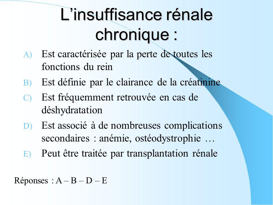 Linsuffisance rénale chronique : A) Est caractérisée par la perte de toutes les fonctions du rein B) Est définie par le clairance de la créatinine C)