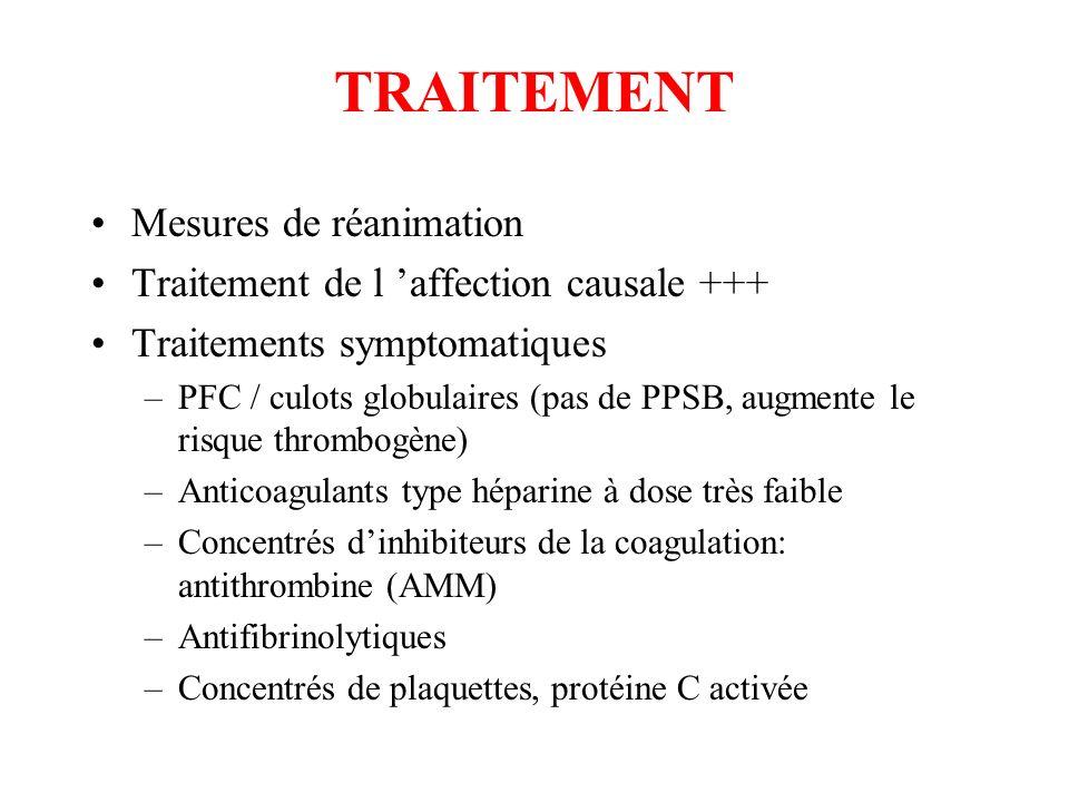 TRAITEMENT Mesures de réanimation Traitement de l affection causale +++ Traitements symptomatiques –PFC / culots globulaires (pas de PPSB, augmente le