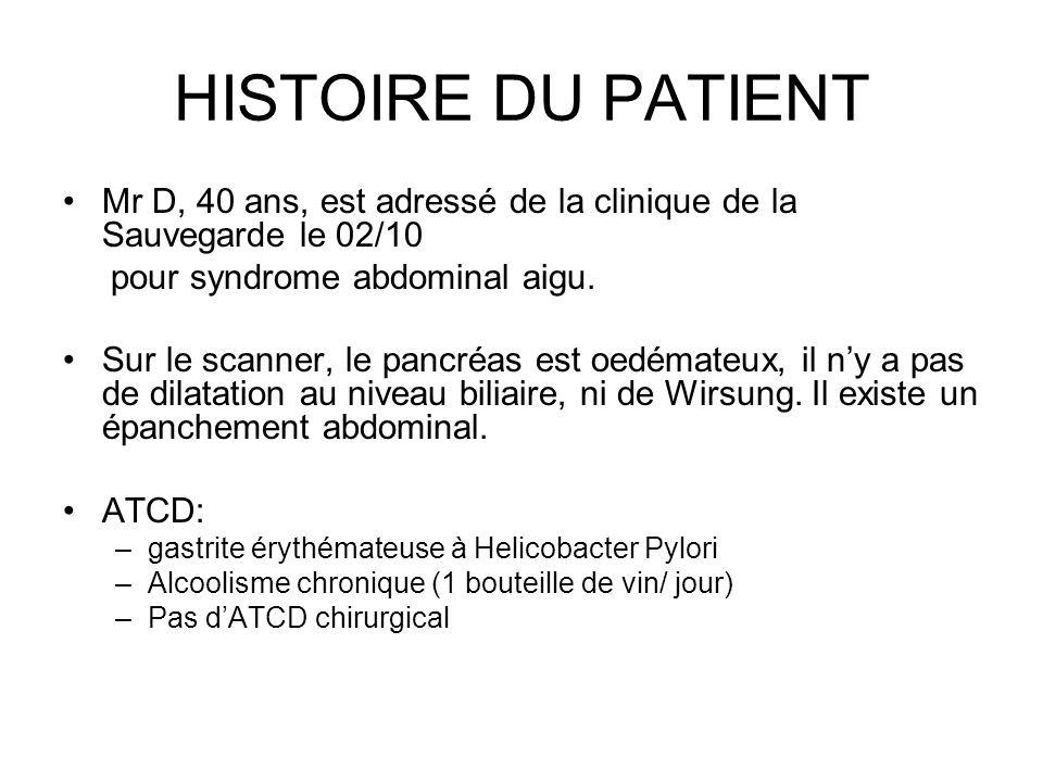 HISTOIRE DU PATIENT Mr D, 40 ans, est adressé de la clinique de la Sauvegarde le 02/10 pour syndrome abdominal aigu. Sur le scanner, le pancréas est o