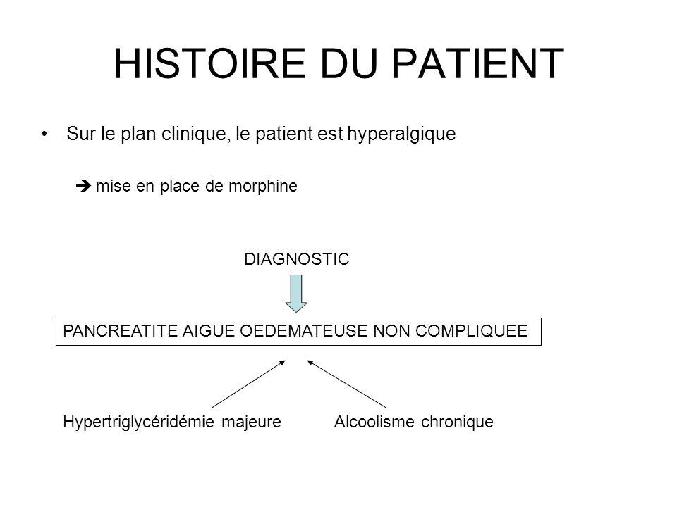 HISTOIRE DU PATIENT Sur le plan clinique, le patient est hyperalgique mise en place de morphine DIAGNOSTIC PANCREATITE AIGUE OEDEMATEUSE NON COMPLIQUE