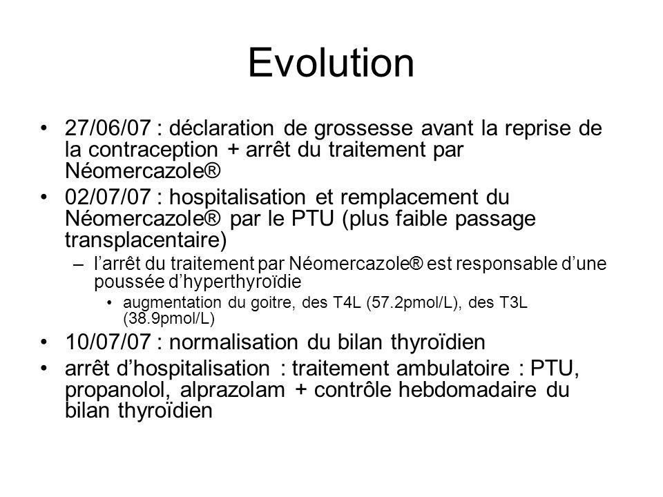 Evolution 27/06/07 : déclaration de grossesse avant la reprise de la contraception + arrêt du traitement par Néomercazole® 02/07/07 : hospitalisation