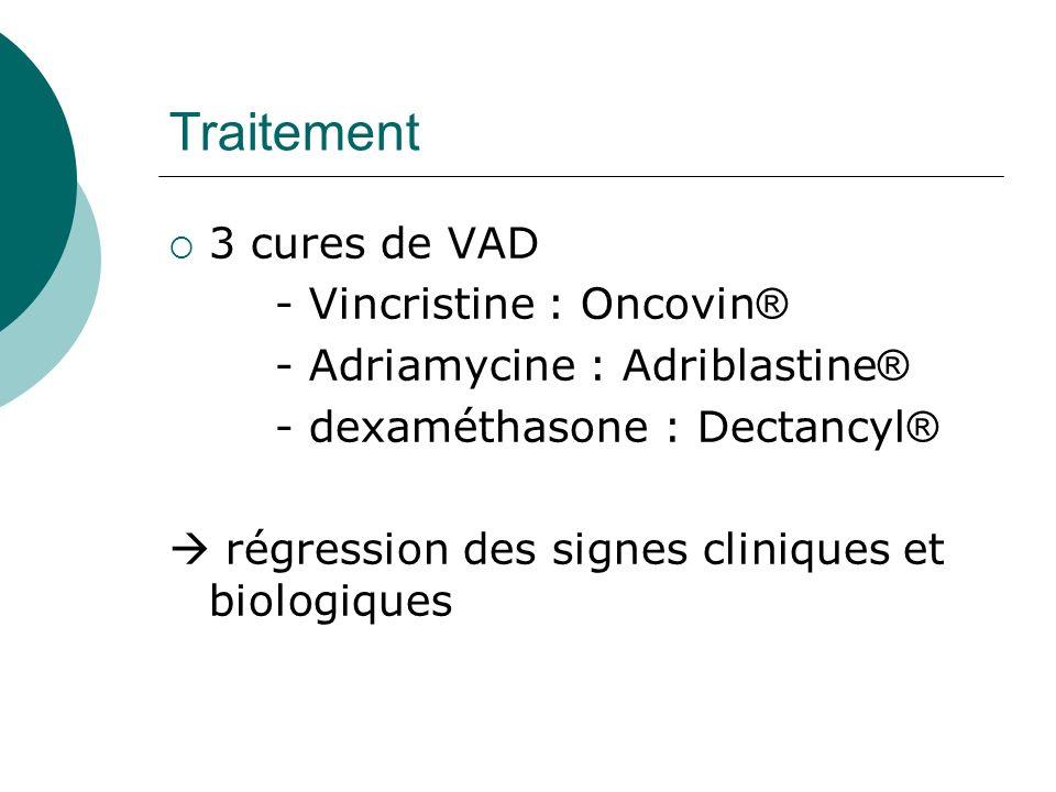 Traitement 3 cures de VAD - Vincristine : Oncovin ® - Adriamycine : Adriblastine ® - dexaméthasone : Dectancyl ® régression des signes cliniques et bi
