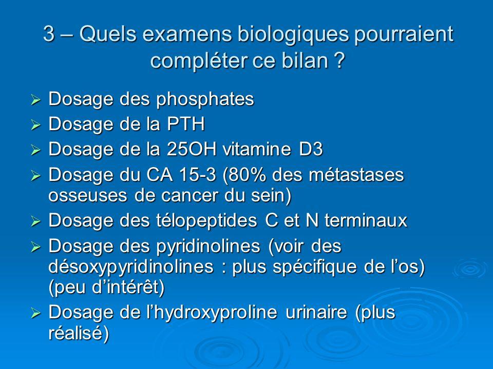 3 – Quels examens biologiques pourraient compléter ce bilan ? Dosage des phosphates Dosage des phosphates Dosage de la PTH Dosage de la PTH Dosage de