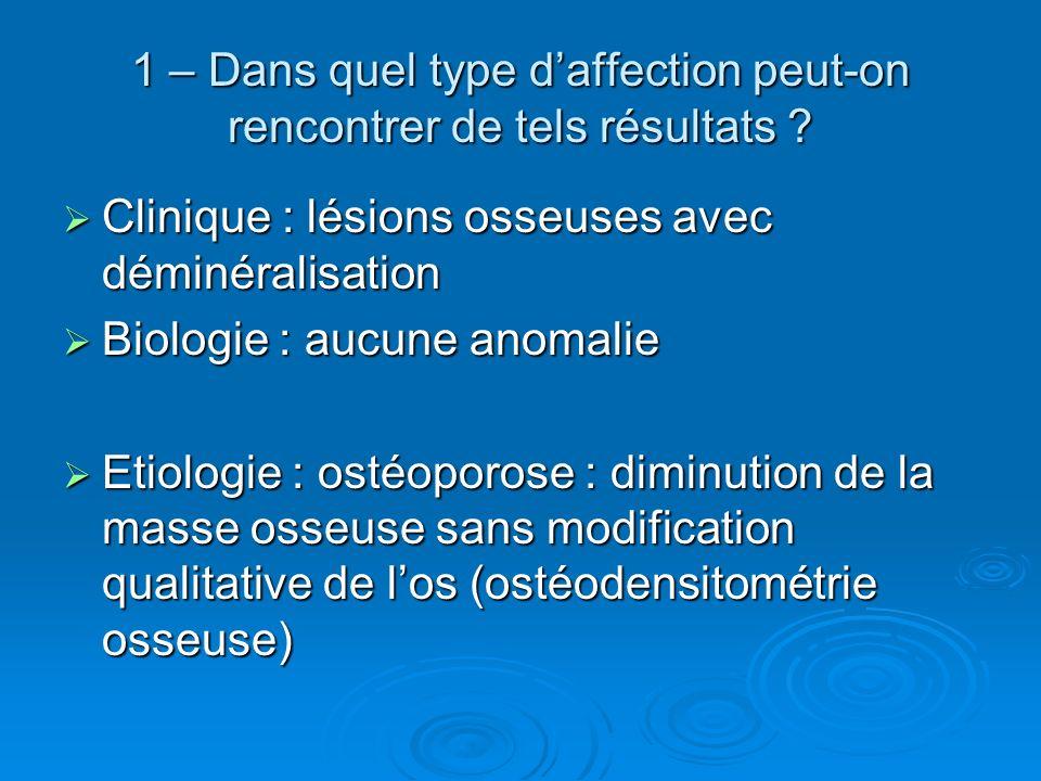 1 – Dans quel type daffection peut-on rencontrer de tels résultats ? Clinique : lésions osseuses avec déminéralisation Clinique : lésions osseuses ave