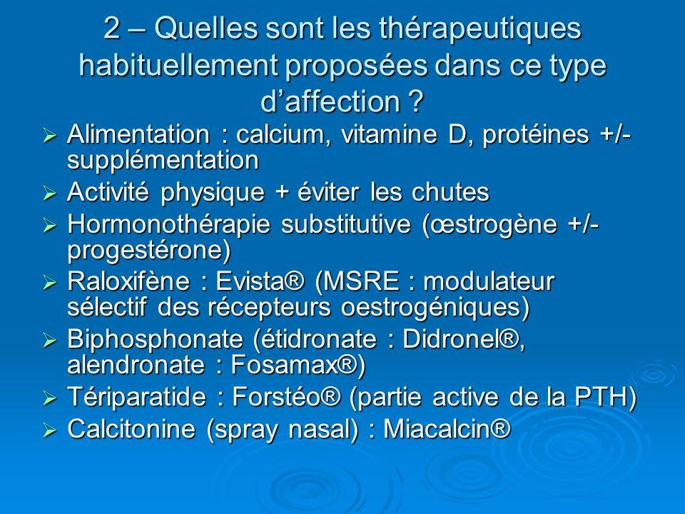 2 – Quelles sont les thérapeutiques habituellement proposées dans ce type daffection ? Alimentation : calcium, vitamine D, protéines +/- supplémentati