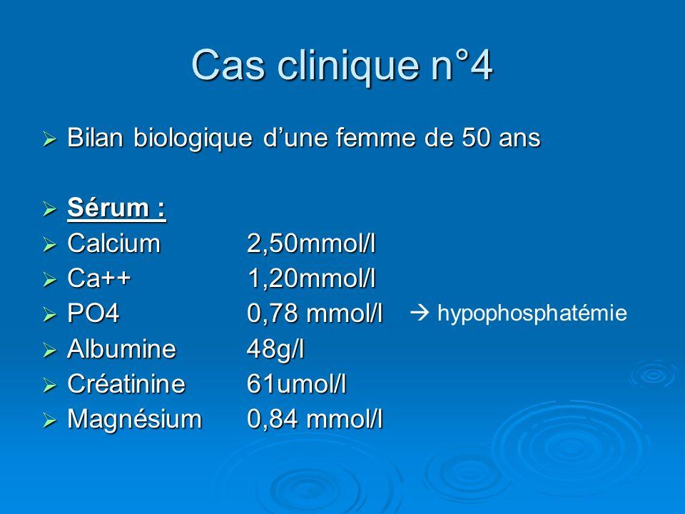 Cas clinique n°4 Bilan biologique dune femme de 50 ans Bilan biologique dune femme de 50 ans Sérum : Sérum : Calcium 2,50mmol/l Calcium 2,50mmol/l Ca+