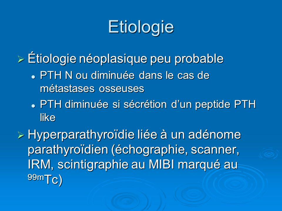 Etiologie Étiologie néoplasique peu probable Étiologie néoplasique peu probable PTH N ou diminuée dans le cas de métastases osseuses PTH N ou diminuée
