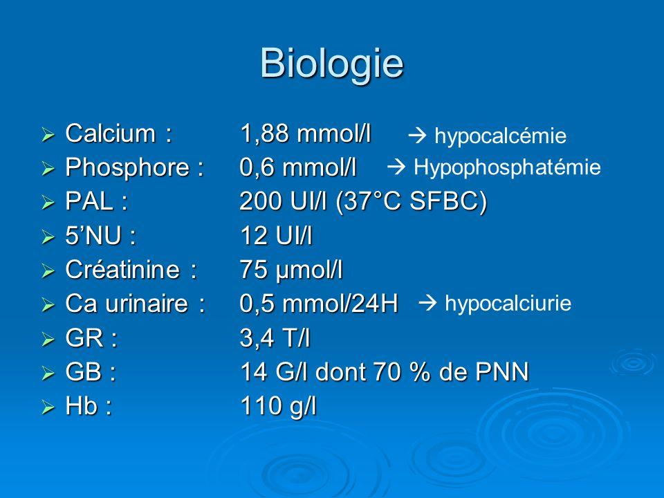 Biologie Calcium :1,88 mmol/l Calcium :1,88 mmol/l Phosphore :0,6 mmol/l Phosphore :0,6 mmol/l PAL :200 UI/l (37°C SFBC) PAL :200 UI/l (37°C SFBC) 5NU