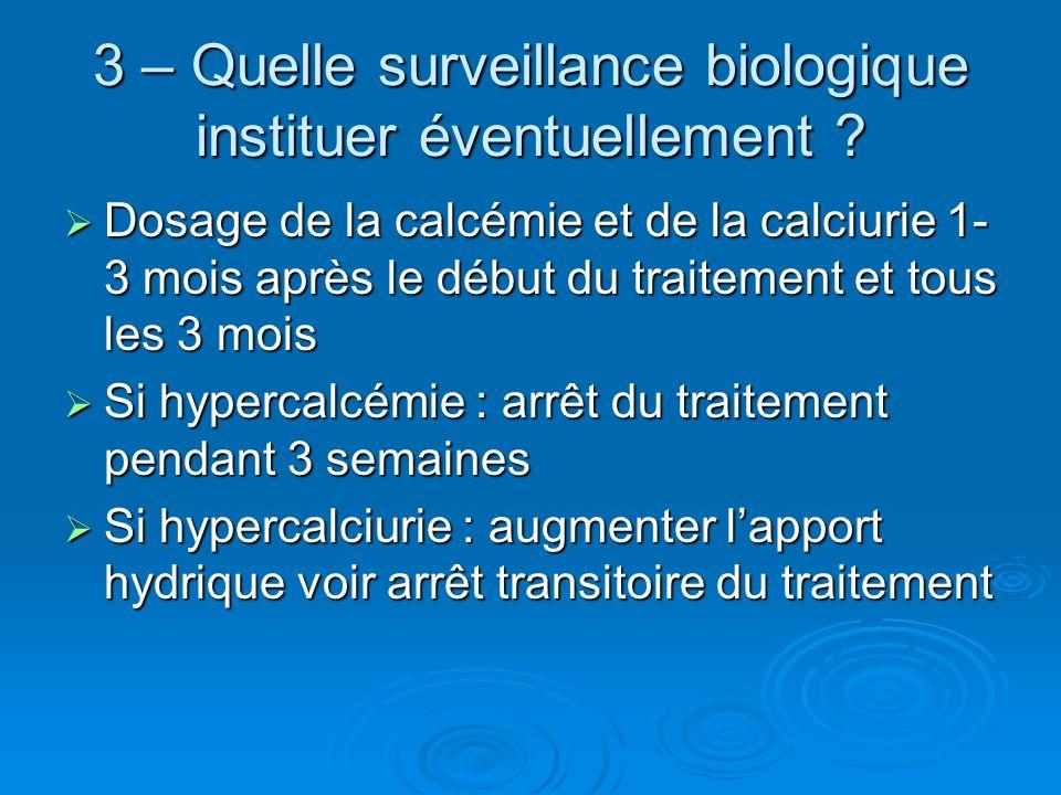 3 – Quelle surveillance biologique instituer éventuellement ? Dosage de la calcémie et de la calciurie 1- 3 mois après le début du traitement et tous