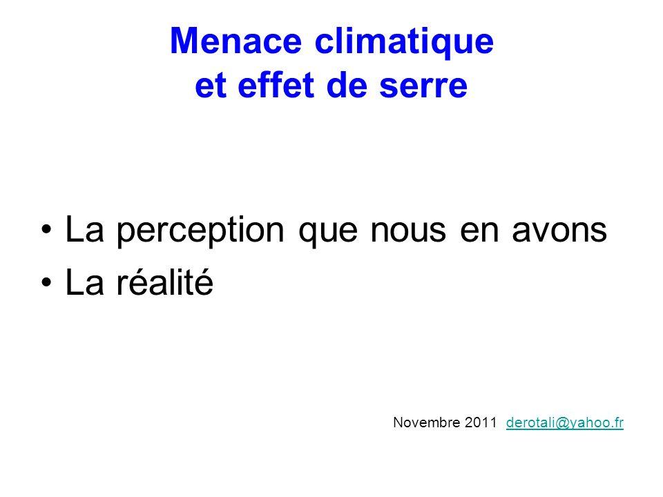 Menace climatique et effet de serre La perception que nous en avons La réalité Novembre 2011 derotali@yahoo.frderotali@yahoo.fr