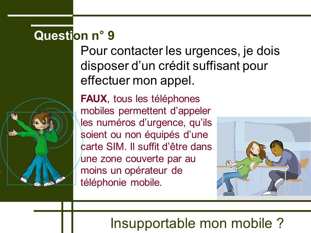 Insupportable mon mobile ? Question n° 9 FAUX, tous les téléphones mobiles permettent dappeler les numéros durgence, quils soient ou non équipés dune