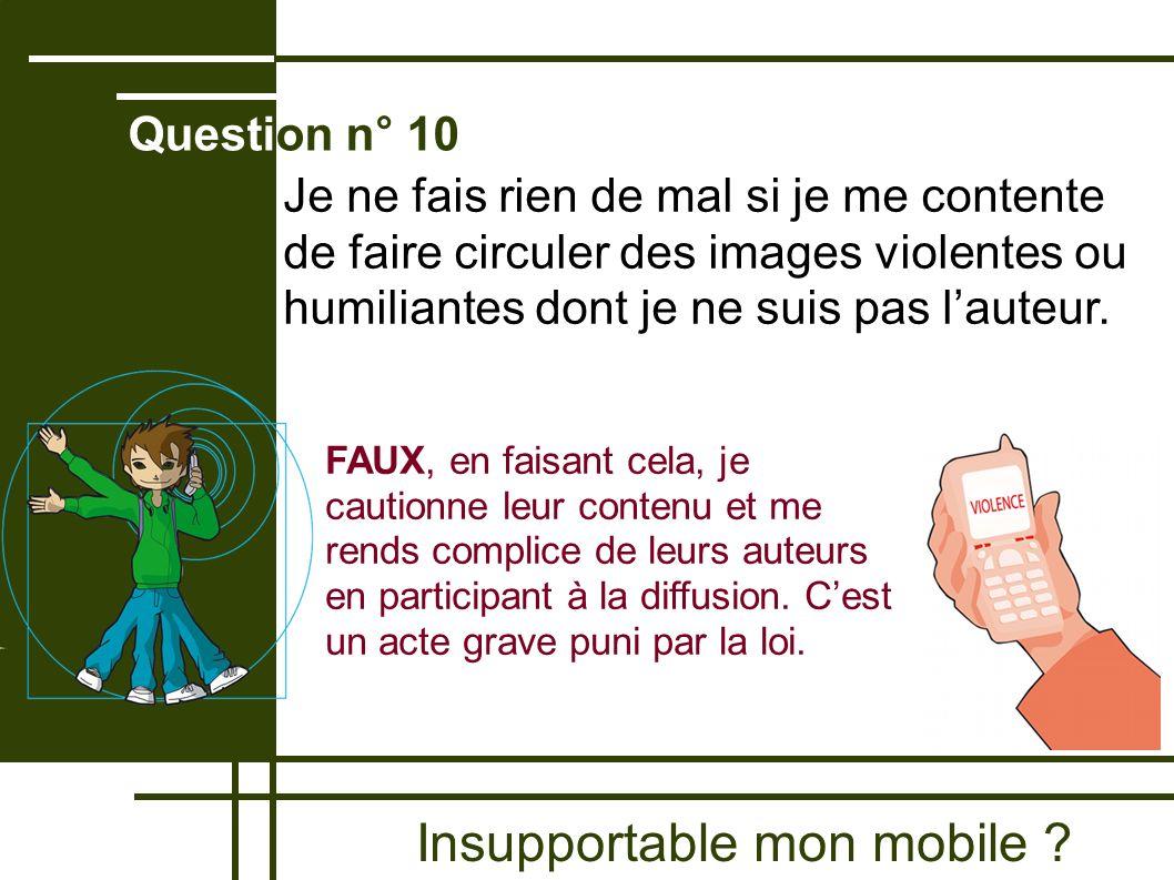 Insupportable mon mobile ? Question n° 10 FAUX, en faisant cela, je cautionne leur contenu et me rends complice de leurs auteurs en participant à la d