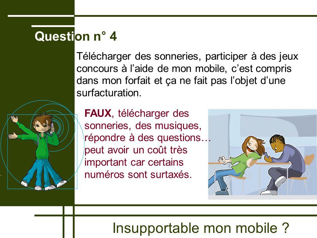 Insupportable mon mobile ? Question n° 4 FAUX, télécharger des sonneries, des musiques, répondre à des questions… peut avoir un coût très important ca